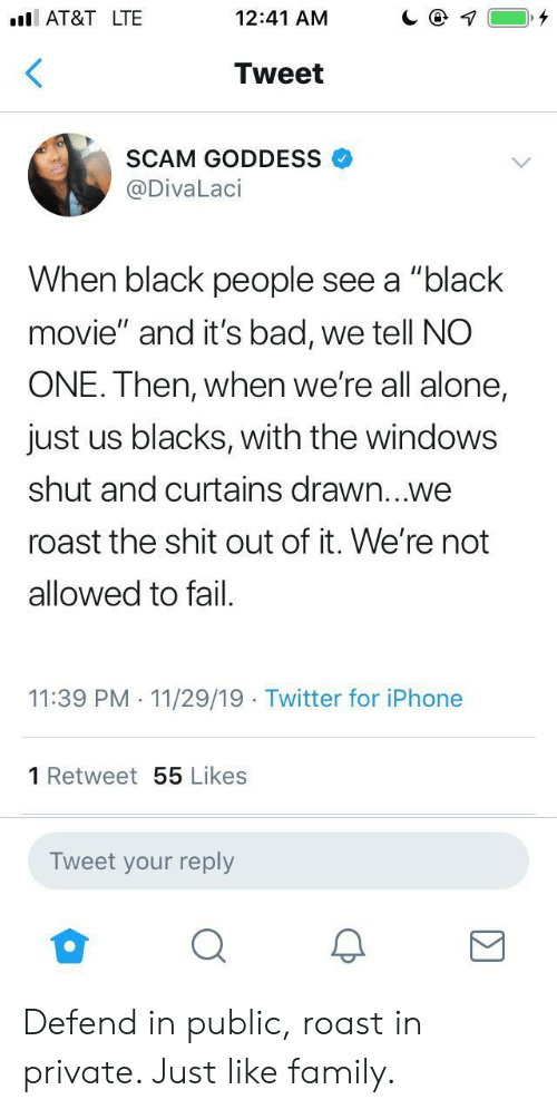 "At&t: AT&T LTE  12:41 AM  Tweet  SCAM GODDESS  @DivaLaci  When black people see a ""black  movie"" and it's bad, we tell NO  ONE. Then, when we're all alone,  just us blacks, with the windows  shut and curtains drawn...we  roast the shit out of it. We're not  allowed to fail  11:39 PM 11/29/19 Twitter for iPhone  1 Retweet55 Likes  Tweet your reply Defend in public, roast in private. Just like family."