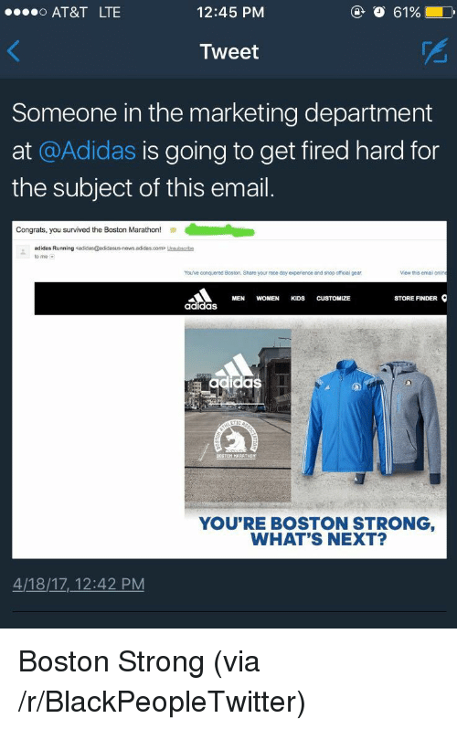 Me Com: AT&T LTE  12:45 PM  O 61%  Tweet  Someone in the marketing department  at @Adidas is going to get fired hard for  the subject of this email  Congrats, you survived the Boston Marathon!  adidas Running  to me  com> Unsubsenbe  You've conquered Boston. Share your race day experience and shop officiai gear  View this email on  MEN WOMEN KIDS CUSTOMIZE  STORE FINDER  adidaS  as  MARATHON  YOU'RE BOSTON STRONG  WHAT'S NEXT?  4/18/17, 12:42 PM <p>Boston Strong (via /r/BlackPeopleTwitter)</p>