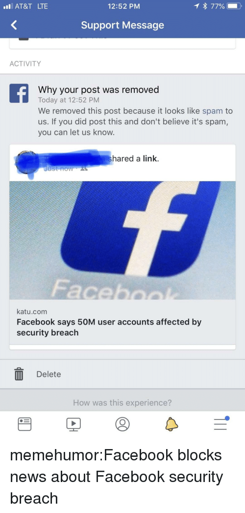 Fac, Facebook, and News: AT&T LTE  12:52 PM  Support Message  ACTIVITY  Why your post was removed  Today at 12:52 PM  We removed this post because it looks like spam to  us. If you did post this and don't believe it's spam,  you can let us know.  hared a link.  Just now  Fac  katu.com  Facebook says 50M user accounts affected by  security breach  II Delete  How was this experience? memehumor:Facebook blocks news about Facebook security breach