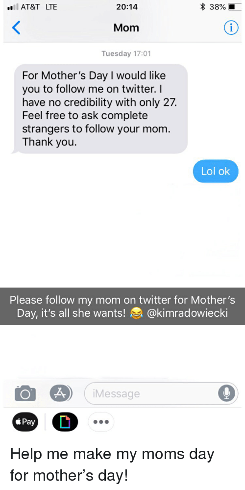 Funny, Lol, and Moms: AT&T LTE  20:14  * 38%  Mom  Tuesday 17:01  For Mother's Day I would like  you to follow me on twitter. I  have no credibility with only 27.  Feel free to ask complete  strangers to follow your mom  Thank you.  Lol ok  Please follow my mom on twitter for Mother's  Day, it's all she wants! @kimradowieck.  Message Help me make my moms day for mother's day!