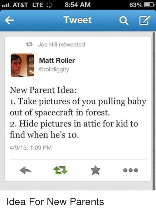 new parent: AT&T LTE  8:54 AM  63% L  TweetQ  t Joe Hill retweeted  Matt Roller  @rolldiggity  New Parent Idea:  1. Take pictures of you pulling baby  out of spacecraft in forest.  2. Hide pictures in attic for kid to  find when he's 10O  4/9/13, 1:09 PM <p>Idea For New Parents</p>