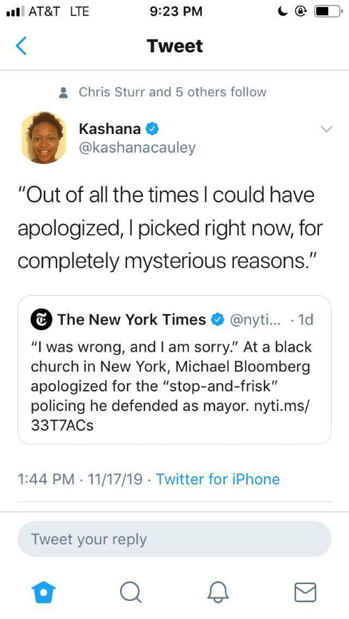 "Church: AT&T LTE  9:23 PM  Tweet  Chris Sturr and 5 others follow  Kashana  @kashanacauley  ""Out of all the times I could have  apologized, I picked right now, for  completely mysterious reasons.""  The New York Times  @nyti... 1d  ""Iwas wrong, and I am sorry."" At a black  church in New York, Michael Bloomberg  apologized for the ""stop-and-frisk""  policing he defended as mayor.nyti.ms/  33T7ACS  1:44 PM 11/17/19 Twitter for iPhone  .  .  Tweet your reply"