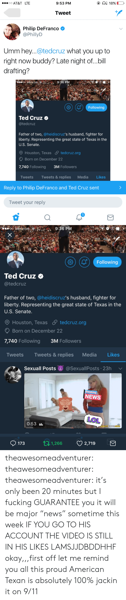 "Drafting: AT&T LTE  9:53 PM  Tweet  Philip DeFranco *  @PhillyD  Umm hey...@tedcruz what you up to  right now buddy? Late night of...bill  drafting?  ooVerizon  9:36 PM  (01 Following  Ted Cruz o  @tedcruz  Father of two, @heidiscruz's husband, fighter for  liberty. Representing the great state of Texas in the  U.S. Senate  Houston, Texas S tedcruz.org  Born on December 22  7,740 Following  3M Followers  Tweets Tweets & replies Media Likes  Reply to Philip DeFranco and Ted Cruz sent  Tweet your reply   o Verizon  9:36 P  Following  Ted Cruz  @tedcruz  Father of two, @heidiscruz's husband, fighter for  liberty. Representing the great state of Texas in the  U.S. Senate.  O Houston, Texas  tedcruz.org  Born on December 22  7,740 Following  3M Followers  Tweets Tweets& replies Media Likes  Sexuall Posts @SexuallPosts 23h  reaking  NEWS  LOL  0:53 l  1731,266 2,719 theawesomeadventurer: theawesomeadventurer:   theawesomeadventurer:  it's only been 20 minutes but I fucking GUARANTEE you it will be major ""news"" sometime this week  IF YOU GO TO HIS ACCOUNT THE VIDEO IS STILL IN HIS LIKES LAMSJJDBDDHHF   okay,,,first off let me remind you all this proud American Texan is absolutely 100% jackin it on 9/11"