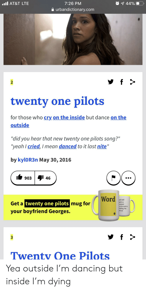 "Kylor3N: . AT&T LTE  O1 44%  7:26 PM  urbandictionary.com  f>  2  twenty one pilots  for those who cry on the inside but dance on the  outside  ""did you hear that new twenty one pilots song?""  ""yeah I cried, I mean danced to it last nite""  by kyloR3n May 30, 2016  903 46  Word  vell said  aid in a  eement  n be used as  reeting, hey  ats up  Get a twenty one pilots mug  your boyfriend Georges.  for  Twenty One Pilots Yea outside I'm dancing but inside I'm dying"
