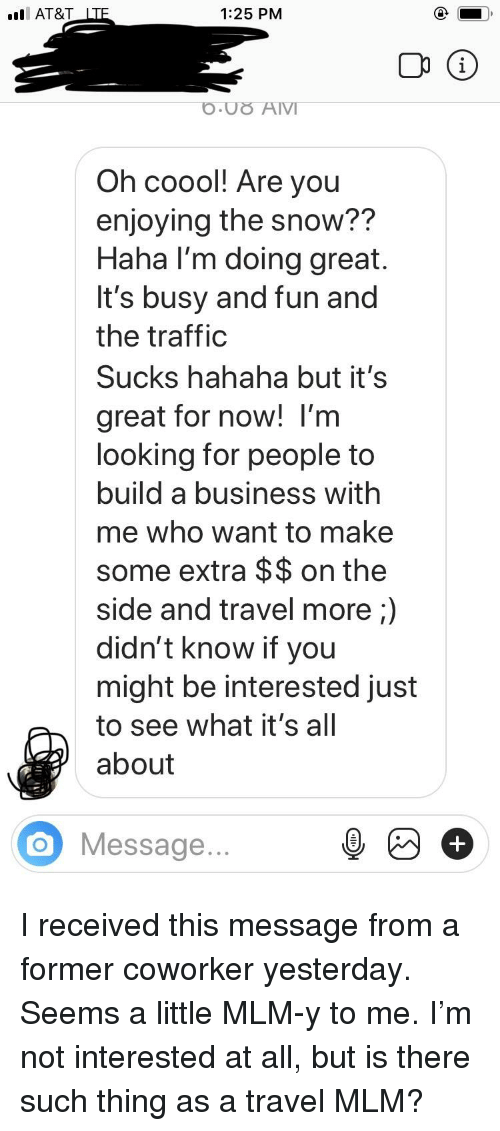 Traffic, At&t, and Business: AT&T LTF  1:25 PM  O.UO AIVI  Oh coool! Are you  enjoying the snow??  Haha I'm doing great  It's busy and fun and  the traffic  Sucks hahaha but it's  great for now! l'm  looking for people to  build a business with  me who want to make  some extra $$ on the  side and travel more;)  didn't know if you  might be interested just  to see what it's all  about  O Message