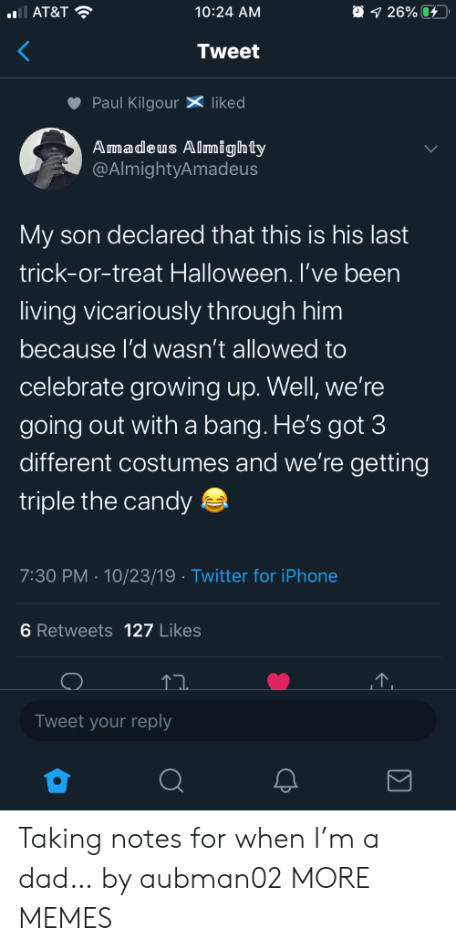 Candy, Dad, and Dank: AT&T  O 1 26%  10:24 AM  Tweet  Paul KilgourX liked  Amadeus Almighty  @AlmightyAmadeus  My son declared that this is his last  trick-or-treat Halloween. I've been  living vicariously through him  because l'd wasn't allowed to  celebrate growing up. Well, we're  going out witha bang. He's got 3  different costumes and we're getting  triple the candy  7:30 PM 10/23/19 Twitter for iPhone  6 Retweets 127 Likes  Tweet your reply Taking notes for when I'm a dad… by aubman02 MORE MEMES