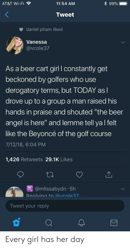 "Golf Course: AT&T Wi-Fi  11:54 AM  9990  Tweet  daniel pham liked  Vanessa  @vCole37  As a beer cart girl l constantly get  beckoned by golfers who use  derogatory terms, but TODAY asl  drove up to a group a man raised his  hands in praise and shouted ""the beer  angel is here"" and lemme tell ya l felt  like the Beyoncé of the golf course  7/12/18, 6:04 PM  1,426 Retweets 29.1K Likes  m@mlissabydn 5h  Renlvino to @vcole7  Tweet your reply Every girl has her day"