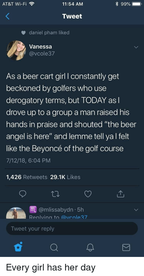 "Golf Course: AT&T Wi-Fi  11:54 AM  Tweet  daniel pham liked  Vanessa  @VCole37  As a beer cart girl l constantly get  beckoned by golfers who use  derogatory terms, but TODAY asl  drove up to a group a man raised his  hands in praise and shouted ""the beer  angel is here"" and lemme tell ya l felt  like the Beyoncé of the golf course  7/12/18, 6:04 PM  1,426 Retweets 29.1K Likes  m@mlissabydn 5h  Renlvina to @vcole7  Tweet your reply Every girl has her day"