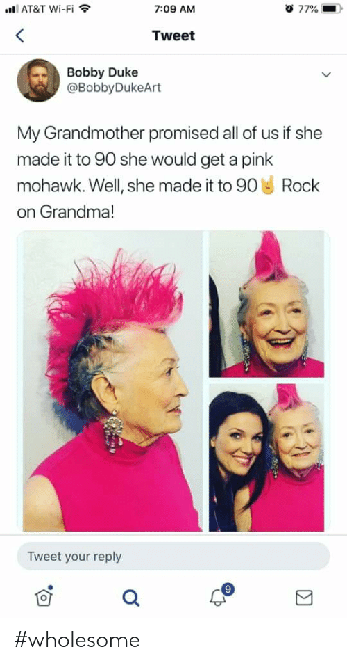 Grandma, At&t, and Duke: AT&T Wi-Fi  o 77%  7:09 AM  Tweet  Bobby Duke  @BobbyDukeArt  My Grandmother promised all of us if she  made it to 90 she would get a pink  Rock  mohawk. Well, she made it to 90  on Grandma!  Tweet your reply #wholesome