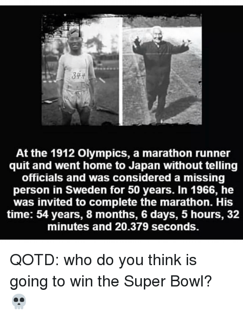 Memes, Super Bowl, and Home: At the 1912 Olympics, a marathon runner  quit and went home to Japan without telling  officials and was considered a missing  person in Sweden for 50 years. In 1966, he  was invited to complete the marathon. His  time: 54 years, 8 months, 6 days, 5 hours, 32  minutes and 20.379 seconds. QOTD: who do you think is going to win the Super Bowl? 💀