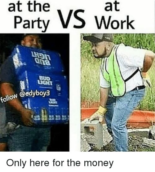 Memes, Bud Light, and 🤖: at the  at  rty VS work  1H9n  : ona  BUD  LIGHT  follow @edybova,  ao  ey  tP Only here for the money