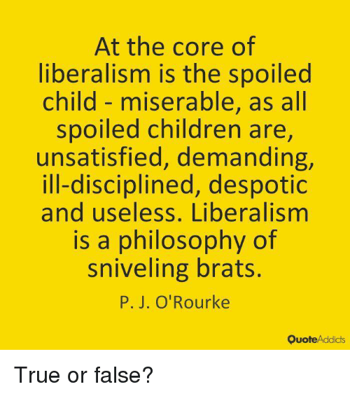 P. J. O'Rourke: At the core of  liberalism is the spoilec  child- miserable, as all  spoiled children are,  unsatisfied, demanding,  ill-disciplined, despotic  and useless, Liberalismm  is a philosophy of  sniveling brats.  P. J. O'Rourke  QuoteAddicts True or false?