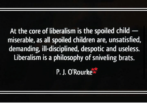despotism: At the core of liberalism is the spoiled child  miserable, as all spoiled children are, unsatisfied,  demanding, illdisciplined, despotic and useless.  Liberalism is a philosophy of sniveling brats.  P. J. O'Rourke