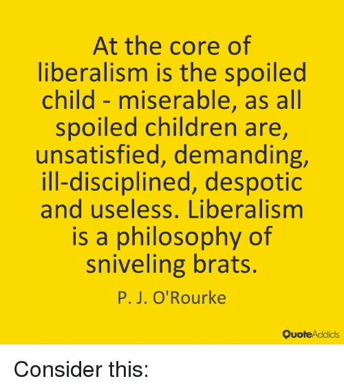 despotism: At the core of  liberalism is the spoiled  child miserable, as all  spoiled children are,  unsatisfied, demanding,  ill-disciplined, despotic  and useless. Liberalism  is a philosophy of  sniveling brats.  P. J. O'Rourke  QuoteAddicts Consider this: