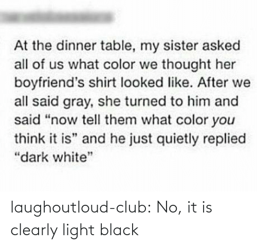 "Clearly: At the dinner table, my sister asked  all of us what color we thought her  boyfriend's shirt looked like. After we  all said gray, she turned to him and  said ""now tell them what color you  think it is"" and he just quietly replied  ""dark white"" laughoutloud-club:  No, it is clearly light black"