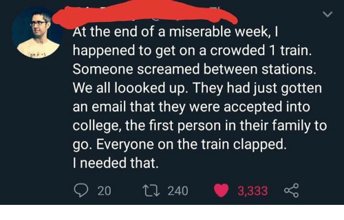 Clapped: At the end of a miserable week, I  happened to get on a crowded 1 train.  Someone screamed between stations.  We all loooked up. They had just gotten  an email that they were accepted into  college, the first person in their family to  go. Everyone on the train clapped.  I needed that.  20 t0 240 3,333