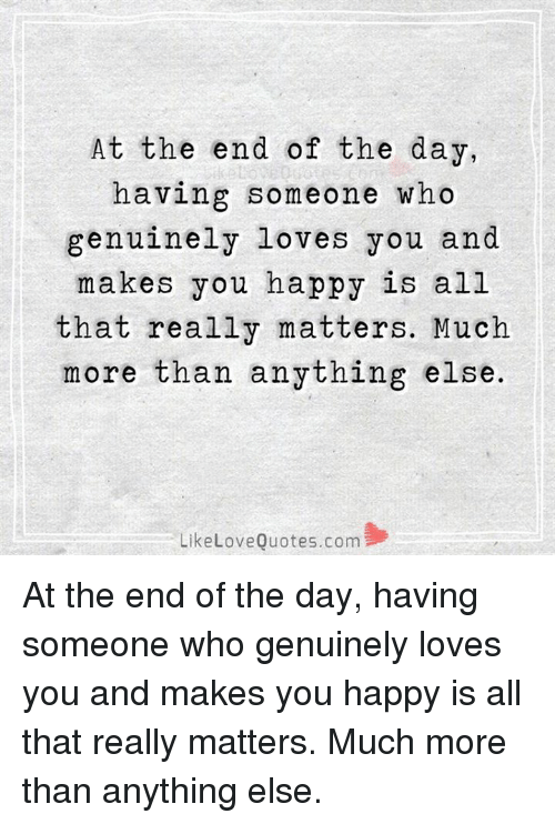 love quote: At the end of the day,  having someone who  genuinely loves you and  makes you happy is all  that really matters. Much  more than anything else.  Like Love Quotes.com At the end of the day, having someone who genuinely loves you and makes you happy is all that really matters. Much more than anything else.