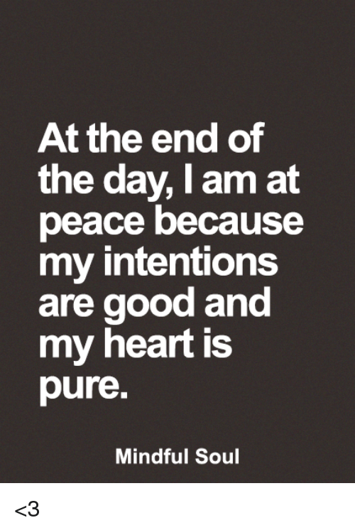 Pured: At the end of  the day, I am at  peace because  my intentions  are good and  my heart is  pure  Mindful Soul <3