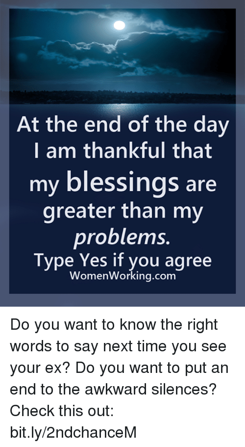 Awkward Silences: At the end of the day  I am thankful that  my blessings are  greater than my  problems.  Type Yes if you agree  WomenWorking.com Do you want to know the right words to say next time you see your ex? Do you want to put an end to the awkward silences? Check this out: bit.ly/2ndchanceM