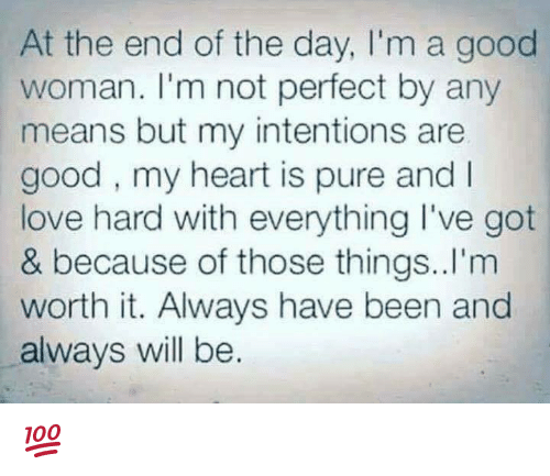 Pured: At the end of the day, I'm a good  woman. I'm not perfect by any  means but my intentions are  good, my heart is pure and I  love hard with everything I've got  & because of those things..I'm  worth it. Always have been and  always will be. 💯