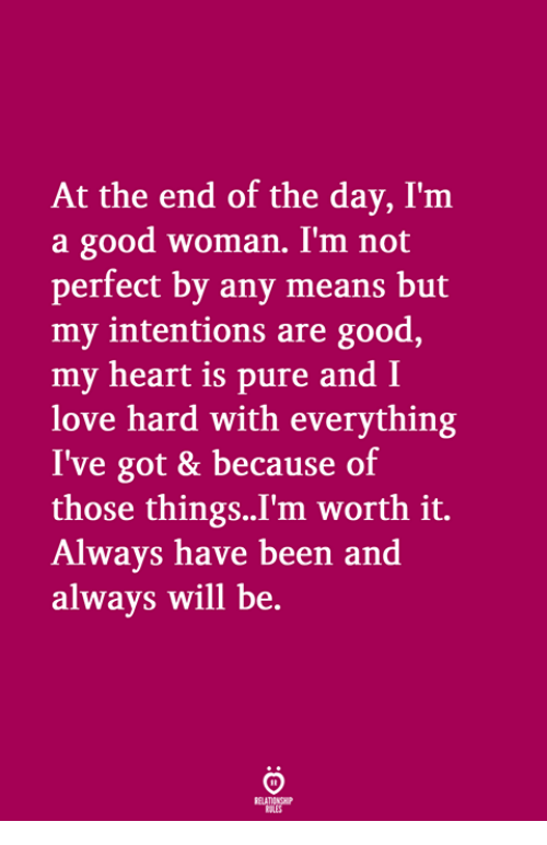 Love, Good, and Heart: At the end of the day, I'm  a good woman. I'm not  perfect by any means but  my intentions are good,  my heart is pure and I  love hard with everything  I've got & because of  those things..I'm worth it.  Always have been and  always will be.