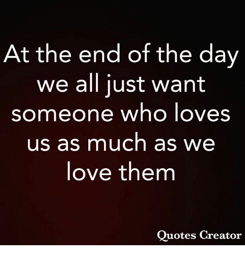 Love, Memes, and Quotes: At the end of the day  we all just want  someone who loves  us as much as we  love them  Quotes Creator
