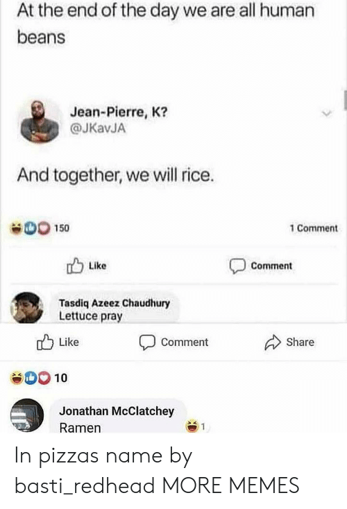 Dank, Memes, and Pizza: At the end of the day we are all human  beans  Jean-Pierre, K?  @JKavJA  And together, we will rice.  D0 150  1 Comment  Like  Comment  Tasdiq Azeez Chaudhury  Lettuce pray  Like  Share  Comment  SOO10  Jonathan McClatchey  Ramen  1 In pizzas name by basti_redhead MORE MEMES