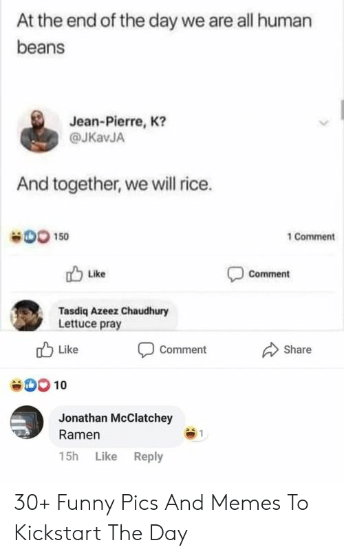Pics And: At the end of the day we are all human  beans  Jean-Pierre, K?  @JKavJA  And together, we will rice.  DO 150  1 Comment  Comment  Like  Tasdiq Azeez Chaudhury  Lettuce pray  Like  Share  Comment  00 10  Jonathan McClatchey  Ramen  15h Like Reply 30+ Funny Pics And Memes To Kickstart The Day