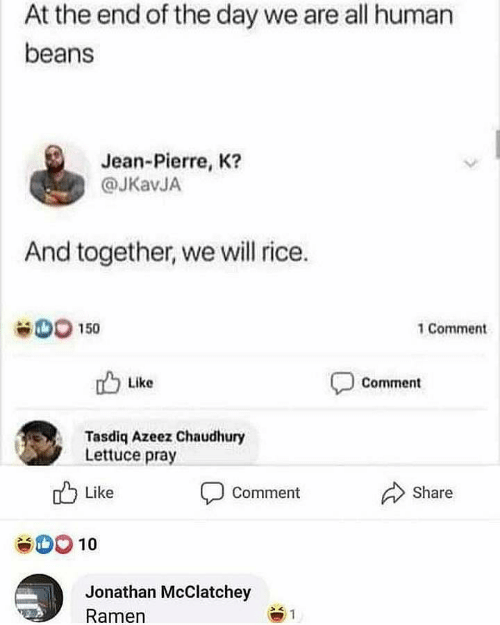 jean: At the end of the day we are all human  beans  Jean-Pierre, K?  @JKavJA  And together, we will rice.  OO 150  1 Comment  Like  Comment  Tasdiq Azeez Chaudhury  Lettuce pray  Share  Like  Comment  10  Jonathan McClatchey  Ramen  1