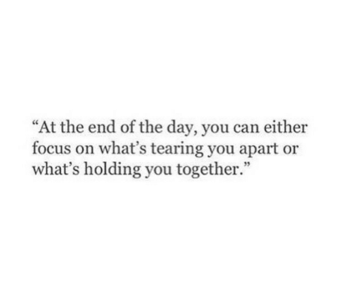 "at the end of the day: ""At the end of the day, you can either  focus on what's tearing you apart or  what's holding you together.  35"