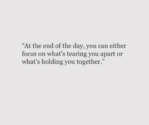 "at the end of the day: ""At the end of the day, you can either  focus on what's tearing you apart or  what's holding you together."""