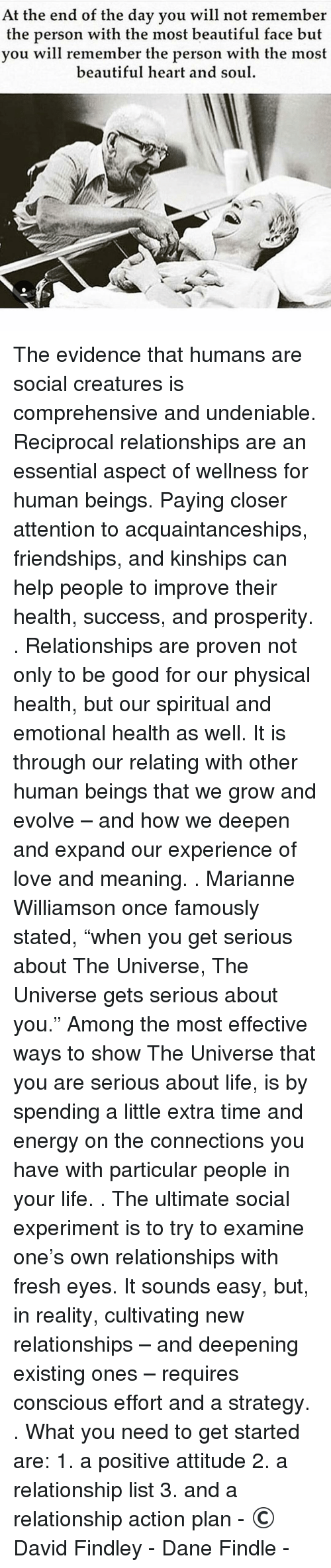 """marianne: At the end of the day you will not remember  the person with the most beautiful face but  you will remember the person with the most  beautiful heart and soul The evidence that humans are social creatures is comprehensive and undeniable. Reciprocal relationships are an essential aspect of wellness for human beings. Paying closer attention to acquaintanceships, friendships, and kinships can help people to improve their health, success, and prosperity. . Relationships are proven not only to be good for our physical health, but our spiritual and emotional health as well. It is through our relating with other human beings that we grow and evolve – and how we deepen and expand our experience of love and meaning. . Marianne Williamson once famously stated, """"when you get serious about The Universe, The Universe gets serious about you."""" Among the most effective ways to show The Universe that you are serious about life, is by spending a little extra time and energy on the connections you have with particular people in your life. . The ultimate social experiment is to try to examine one's own relationships with fresh eyes. It sounds easy, but, in reality, cultivating new relationships – and deepening existing ones – requires conscious effort and a strategy. . What you need to get started are: 1. a positive attitude 2. a relationship list 3. and a relationship action plan - © David Findley - Dane Findle -"""