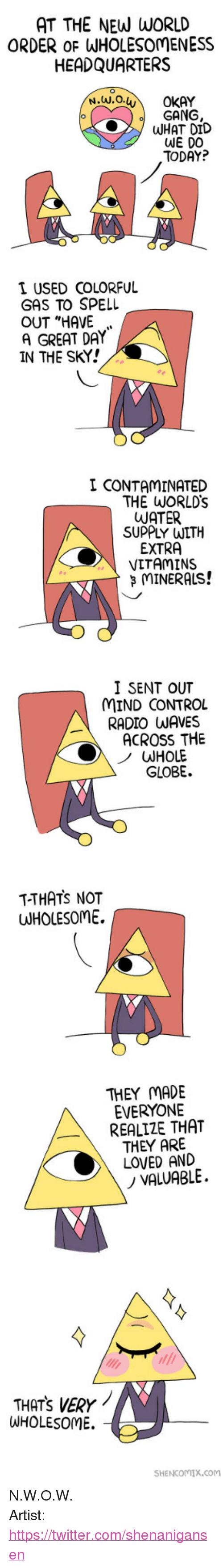 """Shenanigansen: AT THE NEW WORLD  ORDER oF WHOLESOMENESS  HEADQUARTERS  GANG  WHAT DID  WE DO  TODAY?  I USED COLORFUL  GAS TO SPELL  OUT """"HAVE  A GREAT DAY  IN THE SKY!  I CONTAMINATED  THE WORLDs  WATER  SUPPLY WITH  EXTRA  VITAMINS  MINERALS!  I SENT OUT  MIND CONTROL  RADIO WAVES  ACROSS THE  HOLE  GLOBE.  T-THATS NOT  UUHOLESOME.  THEY MADE  EVERYONE  REALIZE THAT  THEY ARE  LOVED AND  ノVALUABLE.  THATS VERY  WHOLESOME.  SHENCOMIX.com <p>N.W.O.W.</p>  Artist: <a href=""""https://twitter.com/shenanigansen"""">https://twitter.com/shenanigansen</a>"""