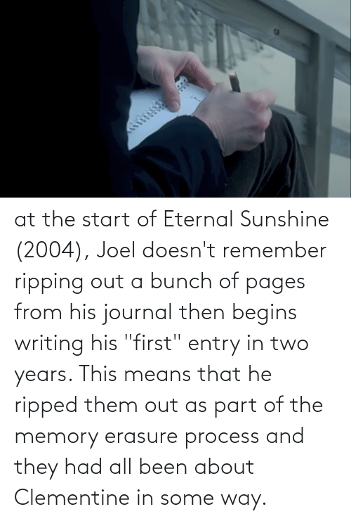 """joel: at the start of Eternal Sunshine (2004), Joel doesn't remember ripping out a bunch of pages from his journal then begins writing his """"first"""" entry in two years. This means that he ripped them out as part of the memory erasure process and they had all been about Clementine in some way."""