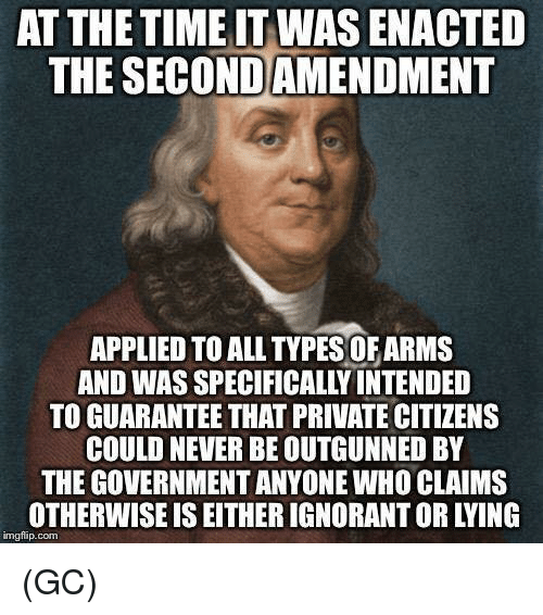 Ignorant, Memes, and Time: AT THE TIME IT WAS ENACTED  THE SECONDAMENDMENT  APPLIED TO ALL TYPES OFARMS  AND WAS SPECIFICALLY INTENDED  TO GUARANTEE THAT PRIVATE CITIZENS  COULD NEVER BE OUTGUNNED BY  THE GOVERNMENT ANYONE WHO CLAIMS  OTHERWISE IS EITHER IGNORANT OR LYING  imgflip.conm (GC)