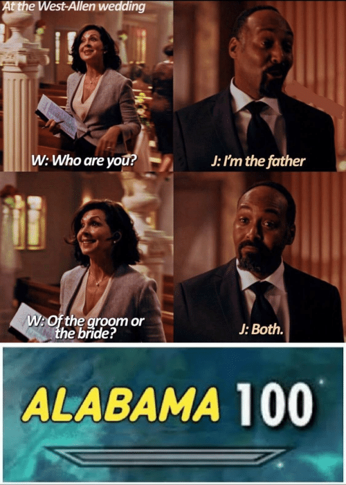 allen: At the West-Allen wedding  W: Who are yOu?  J: I'm the father  W:Of the groom or  the bride?  J: Both.  ALABAMA 100