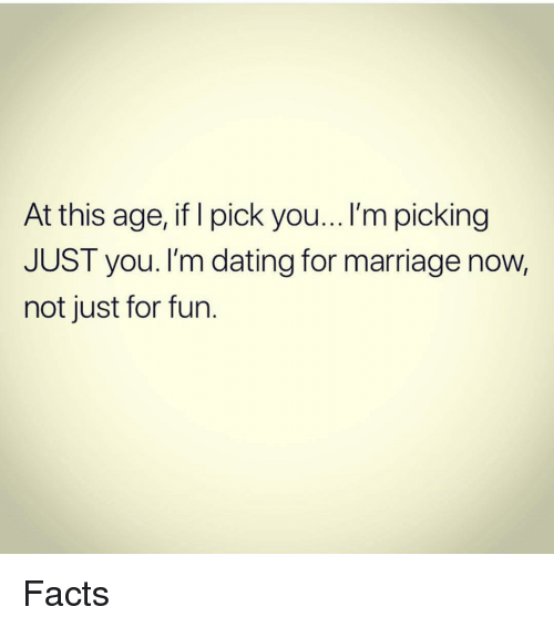 Dating, Facts, and Marriage: At this age, if I pick you...I'm picking  JUST you. I'm dating for marriage now,  not just for fun. Facts