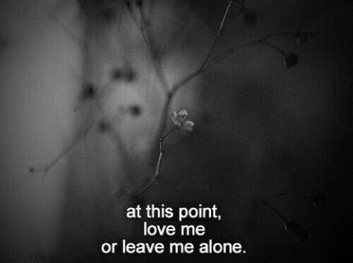 Being Alone, Love, and This: at this point  love me  or leave me alone.