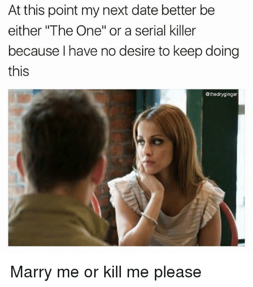 """Memes, Date, and Serial: At this point my next date better be  either """"The One"""" or a serial killer  because I have no desire to keep doing  this  @thedryginger Marry me or kill me please"""