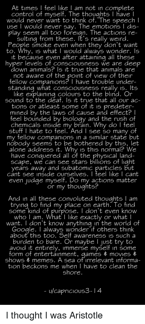 Being Alone, Animals, and Memes: At times I feel like l am not in complete  control of myself. The thoughts T have  would never want to think of. The speech  use I would never say. The emotions I dis-  play seem all too foreian. The actions re  sulting from these, It's really weird  People smoke even when they don't want  to. Why, is what I would always wonder. ls  it because even after attaining all these  nyper levels of COnsCIOUSneSS We are deep  down animals? Is it true that anımals are  not aware of the point of view of their  fellow companions? I have trouble under  standina what consciousness really is. lts  like explainina colours to the blind. Or  sound to the deaf. Is it true that all our ac-  tions or atleast some of it is predeter-  mined by the laws of cause and effect?I  feel bounded by bioloay and the rush of  chemicals inside my brain. Why do | feel  stuff I hate to feel. AndI see so many of  my fellow companions in a sımilar state but  nobody seems to be bothered by this, let  alone address it. Why is this normal? We  have conauered all of the physical land  scape, we can see stars billions of light  vears away and subatomic particles but  cant see inside ourselves. I feel like I cant  even udge myself. Do my actions matter  or my thoughts  And in all these convoluted thoughts I am  tryina to find my place on earth. To find  Some kind of purpose. don't even know  who I am. What I like exactly or what l  want. I don't know anything in the world of  G k  oogle. T always wonder if others thin  about' this too. Self awareness iS SUCh a  burden to bare. Or maybe I ust try to  avoid it entirely, immerse myself in some  form of entertainment, games串movies  shows memes. A sea of irrelevant informa-  tion beckons me when I have to clean the  shore  u/capricious3-14