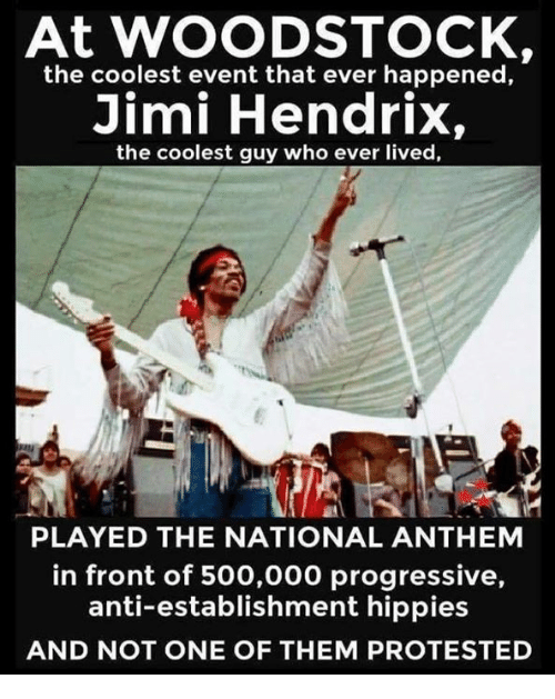 hippies: At WOODSTOCK,  the coolest event that ever happened,  Jimi Hendrix,  the coolest guy who ever lived,  PLAYED THE NATIONAL ANTHEM  in front of 500,000 progressive,  anti-establishment hippies  AND NOT ONE OF THEM PROTESTED