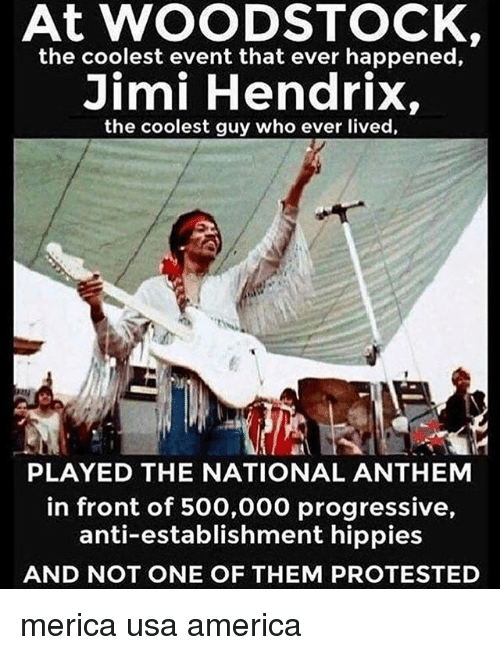 hippies: At WOODSTOCK  the coolest event that ever happened,  Jimi Hendrix,  the coolest guy who ever lived,  廬A  PLAYED THE NATIONAL ANTHEM  in front of 500,000 progressive,  anti-establishment hippies  AND NOT ONE OF THEM PROTESTED merica usa america