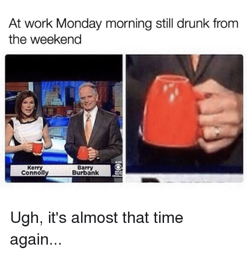 Drunk, Memes, and Work: At work Monday morning still drunk from  the weekend  Kerry  Connol  Barry  Burbank Ugh, it's almost that time again...