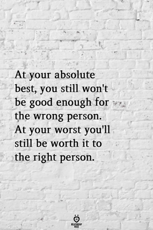 Wrong Person: At your absolute  best, you still won't  be good enough for  the wrong person  At your worst you'll  still be worth it to  the right person.  RELATIONSHP