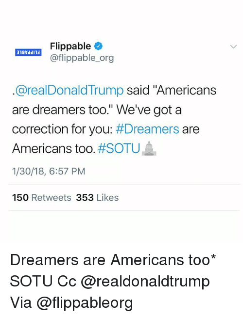 "Correction: aTA! Flippable  @flippable_org  @realDonaldTrump said ""Americans  are dreamers too."" We've got a  correction for you: Dreamers are  Americans too. #SOTU  1/30/18, 6:57 PM  150 Retweets 353 Likes Dreamers are Americans too* SOTU Cc @realdonaldtrump Via @flippableorg"