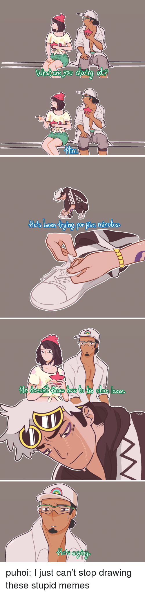 Stupid Memes: atare you star  ng at?  m.   e's been trying for flve minutes  1   e doesn& Know how to tie Shoe laces  PUHoi   es crying puhoi: I just can't stop drawing these stupid memes