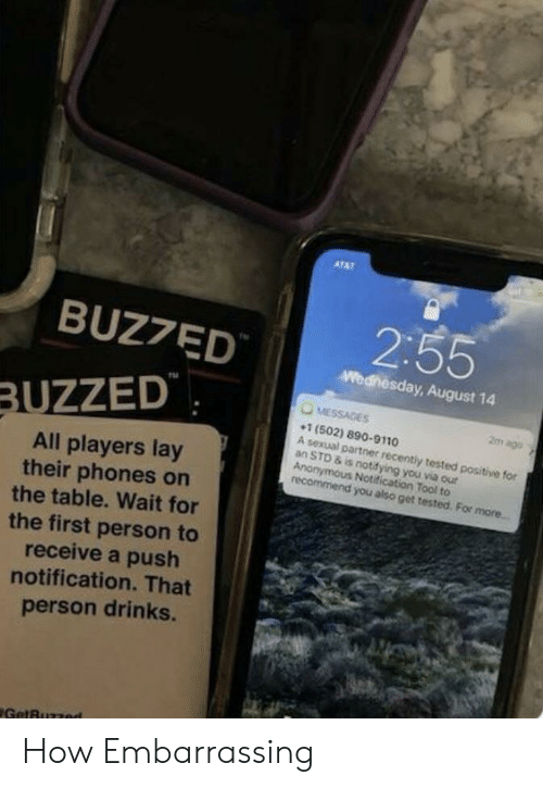 Notification: ATAT  2:55  BUZ7ED  Wednesday, August 14  MESSAGES  BUZZED  2m ago  1 (502) 890-9110  A sexual partner recently tested positive for  an STD & is notifying you via our  Anonymous Notification Tool to  recommend you also get tested. For more...  All players lay  their phones on  the table. Wait for  the first person to  receive a push  notification. That  person drinks.  GetBuzzed How Embarrassing