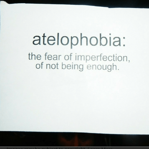Fear, Enough, and Imperfection: atelophobia:  the fear of imperfection,  of not being enough.