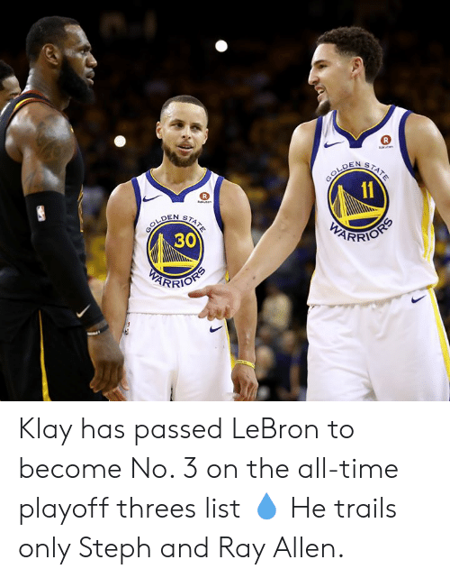 Threes: aten  GOLDEN  11  STATE  R  knen  GOLDEN  30  STATE  PARRIOSS  PEARFIOHS Klay has passed LeBron to become No. 3 on the all-time playoff threes list 💧  He trails only Steph and Ray Allen.
