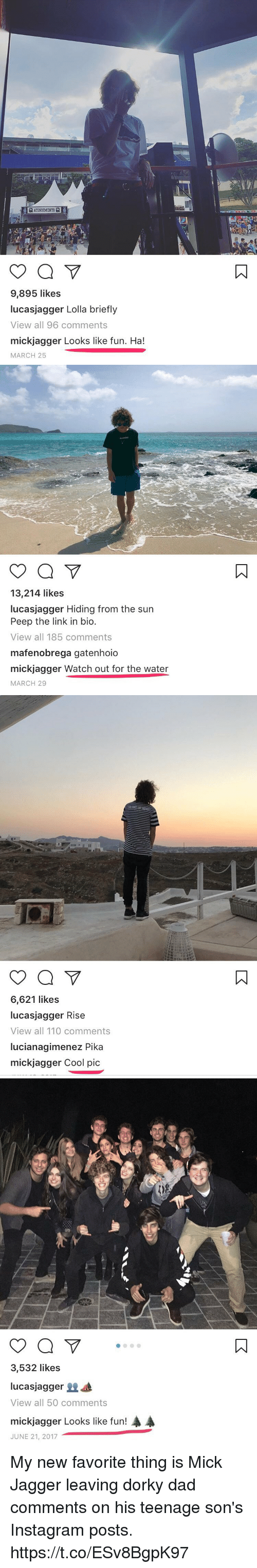 Mick Jagger: ATENDIMENTO  9,895 likes  lucasjagger Lolla briefly  View all 96 comments  mickjagger Looks like fun. Ha!  MARCH 25   13,214 likes  lucasjagger Hiding from the sun  Peep the link in bio  View all 185 comments  mafenobrega gatenhoio  mickjagger Watch out for the water  MARCH 29   6,621 likes  lucasjagger Rise  View all 110 comments  lucianagimenez Pika  mickjagger Cool pic   3,532 likes  lucasjagger  View all 50 comments  A  mickjagger Looks like fun!  JUNE 21, 2017 My new favorite thing is Mick Jagger leaving dorky dad comments on his teenage son's Instagram posts. https://t.co/ESv8BgpK97